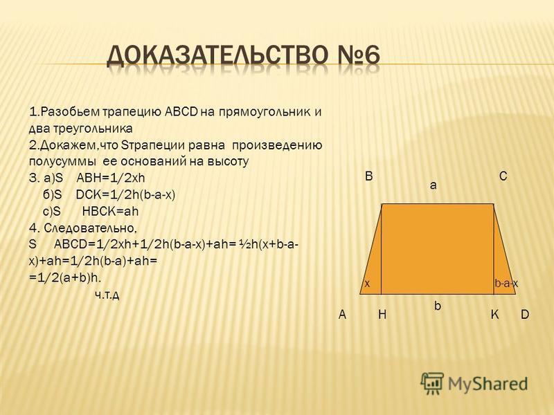 A BC D h a bK 1. Разобьем трапецию ABCD на два треугольника и проведем высоту h на основание AD 2. S ABCD= S BDK+S BCD S BCD=1/2*ah S BDK=1/2*bh 3.Слеовательно, S ABCD=1/2*ah+1/2*bh=1/2*h*(b+a) ч.т.д