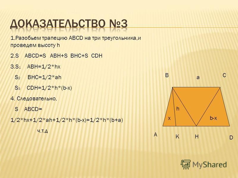 A BC D K E b-ab-aa b h 1. Достроим трапецию ABCD до параллелограмма ABED и проведем высоту h 2. S ABCD= S ABED- S CED S CED=1/2*h*(b-a) 3. S ABED=bh 4.Следовательно, S ABED=bh-1/2*h*(b-a)=bh-- 1/2*bh+1/2*ah=1/2*ah+1/2*bh=1/2*h*(a+b).
