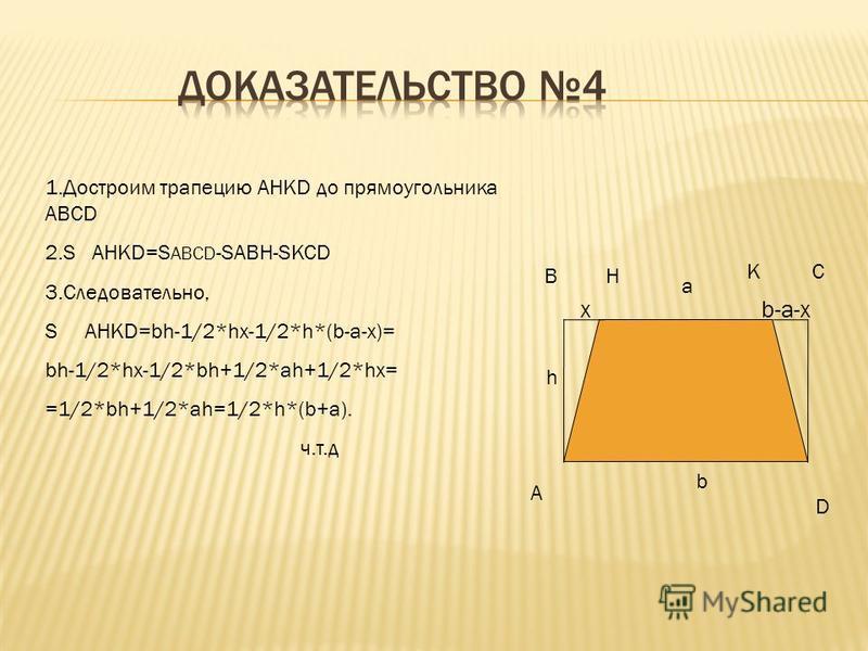 A BC D x h b-x KH a 1. Разобьем трапецию ABCD на три треугольника,и проведем высоту h 2. S ABCD=S ABH+S BHC+S CDH 3. S 1 ABH=1/2*hx S 2 BHC=1/2*ah S 3 CDH=1/2*h*(b-x) 4. Следовательно, S ABCD= 1/2*hx+1/2*ah+1/2*h*(b-x)=1/2*h*(b+a) ч.т.д
