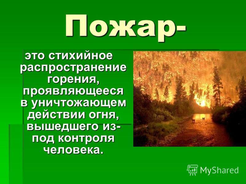Пожар- это стихийное распространение горения, проявляющееся в уничтожающем действии огня, вышедшего из- под контроля человека.