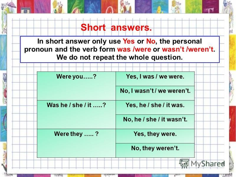 Short answers. In short answer only use Yes or No, the personal pronoun and the verb form was /were or wasnt /werent. We do not repeat the whole question. Were you…..?Yes, I was / we were. No, I wasnt / we werent. Was he / she / it …..?Yes, he / she