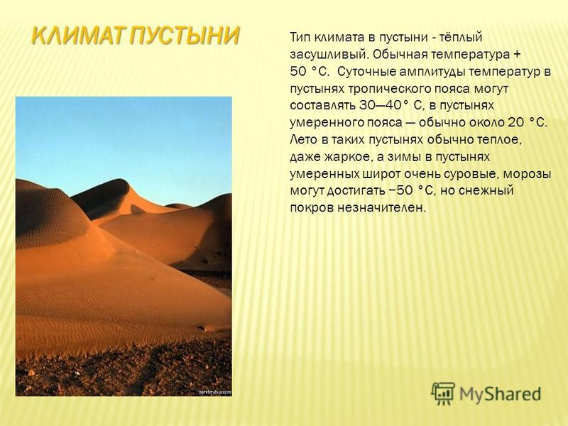 КЛИМАТ ПУСТЫНИ Тип климата в пустыни - тёплый засушливый. Обычная температура + 50 °C. Суточные амплитуды температур в пустынях тропического пояса могут составлять 3040° С, в пустынях умеренного пояса обычно около 20 °C. Лето в таких пустынях обычно