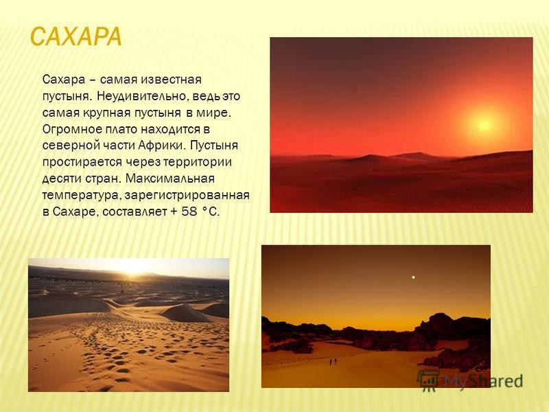САХАРА Сахара – самая известная пустыня. Неудивительно, ведь это самая крупная пустыня в мире. Огромное плато находится в северной части Африки. Пустыня простирается через территории десяти стран. Максимальная температура, зарегистрированная в Сахаре
