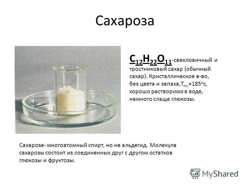 Сахароза С 12 Н 22 О 11 -свекловичный и тростниковый сахар (обычный сахар). Кристаллическое в-во, без цвета и запаха,Т пл. =185 о с, хорошо растворимо в воде, намного слаще глюкозы. Сахароза- многоатомный спирт, но не альдегид. Молекула сахарозы сост