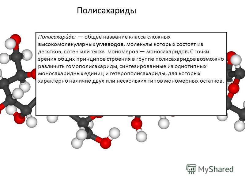 Полисахариты Полисахари́ты общее название класса сложных высокомолекулярных углеводов, молекулы которых состоят из десятков, сотен или тысяч мономеров моносахаридов. С точки зрения общих принципов строения в группе полисахаридов возможно различить го
