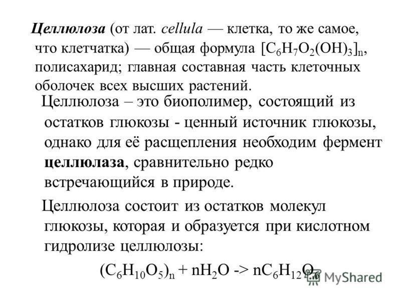Целлюлоза (от лат. cellula клетка, то же самое, что клетчатка) общая формула [С 6 Н 7 О 2 (OH) 3 ] n, полисахарид; главная составная часть клеточных оболочек всех высших растений. Целлюлоза – это биополимер, состоящий из остатков глюкозы - ценный ист