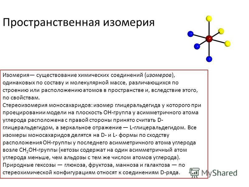 Пространственная изомерия Изомерия существование химических соединений (изомеров), одинаковых по составу и молекулярной массе, различающихся по строению или расположению атомов в пространстве и, вследствие этого, по свойствам. Стереоизомерия моносаха