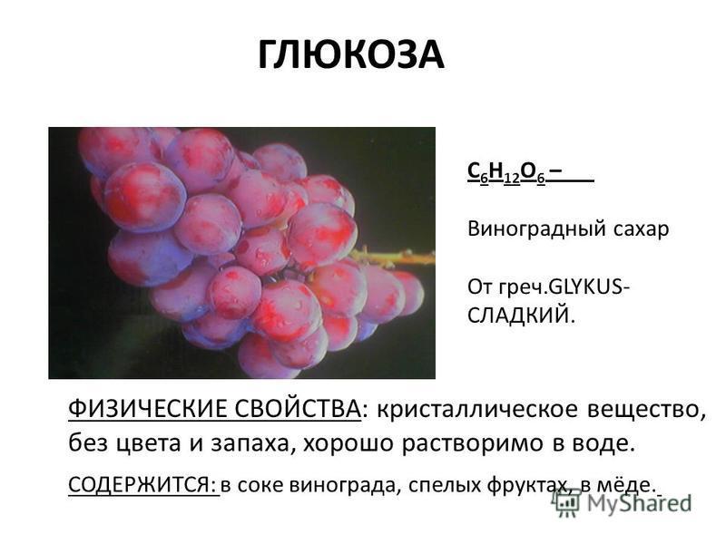 ГЛЮКОЗА С 6 Н 12 О 6 – Виноградный сахар От греч.GLYKUS- СЛАДКИЙ. ФИЗИЧЕСКИЕ СВОЙСТВА: кристаллическое вещество, без цвета и запаха, хорошо растворимо в воде. СОДЕРЖИТСЯ: в соке винограда, спелых фруктах, в мёде.