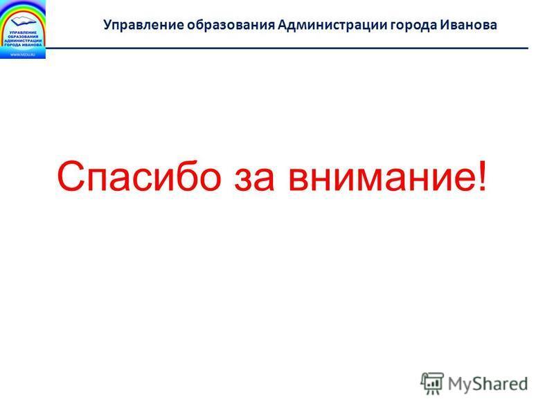Департамент образования Ивановской области Управление образования Администрации города Иванова Спасибо за внимание!
