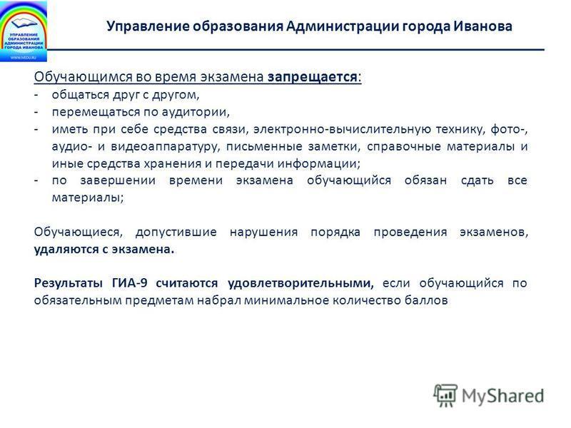 Департамент образования Ивановской области Управление образования Администрации города Иванова Обучающимся во время экзамена запрещается: -общаться друг с другом, -перемещаться по аудитории, -иметь при себе средства связи, электронно-вычислительную т