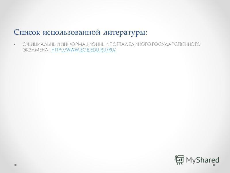 ОФИЦИАЛЬНЫЙ ИНФОРМАЦИОННЫЙ ПОРТАЛ ЕДИНОГО ГОСУДАРСТВЕННОГО ЭКЗАМЕНА: HTTP://WWW.EGE.EDU.RU/RU/HTTP://WWW.EGE.EDU.RU/RU/ Список использованной литературы: