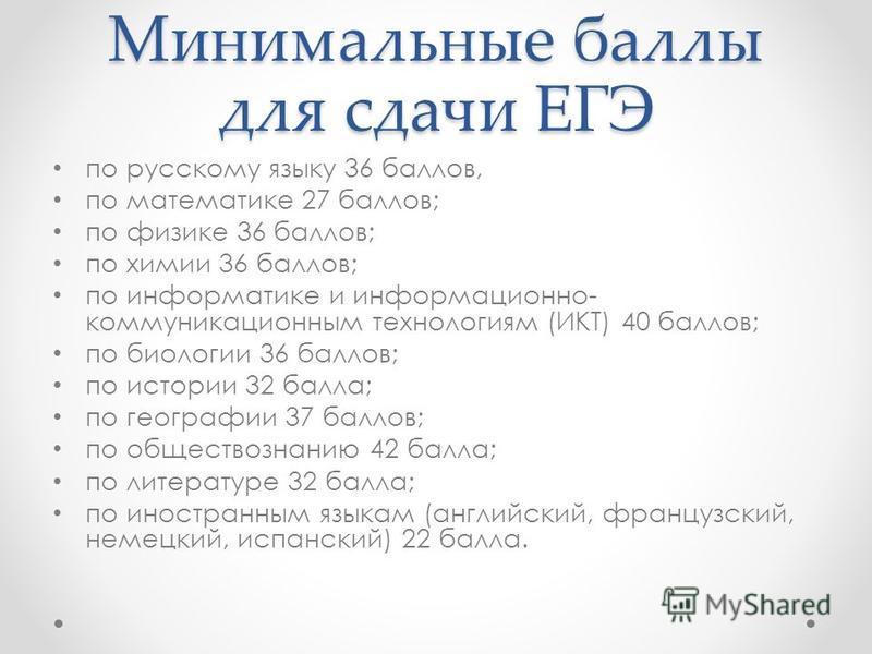 Минимальные баллы для сдачи ЕГЭ по русскому языку 36 баллов, по математике 27 баллов; по физике 36 баллов; по химии 36 баллов; по информатике и информационно- коммуникационным технологиям (ИКТ) 40 баллов; по биологии 36 баллов; по истории 32 балла; п