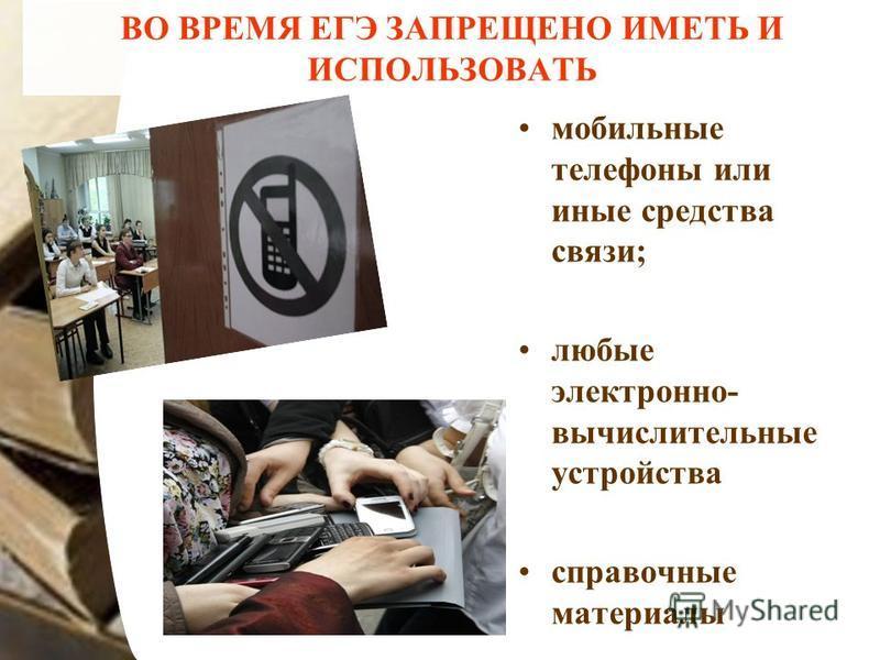 ВО ВРЕМЯ ЕГЭ ЗАПРЕЩЕНО ИМЕТЬ И ИСПОЛЬЗОВАТЬ мобильные телефоны или иные средства связи; любые электронно- вычислительные устройства справочные материалы