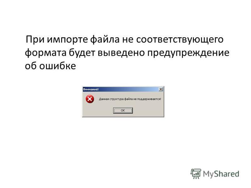 При импорте файла не соответствующего формата будет выведено предупреждение об ошибке