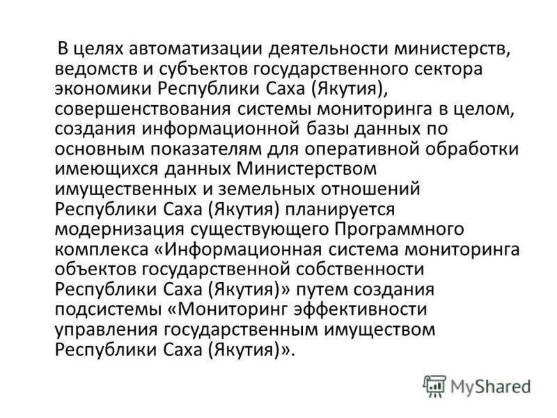 В целях автоматизации деятельности министерств, ведомств и субъектов государственного сектора экономики Республики Саха (Якутия), совершенствования системы мониторинга в целом, создания информационной базы данных по основным показателям для оперативн