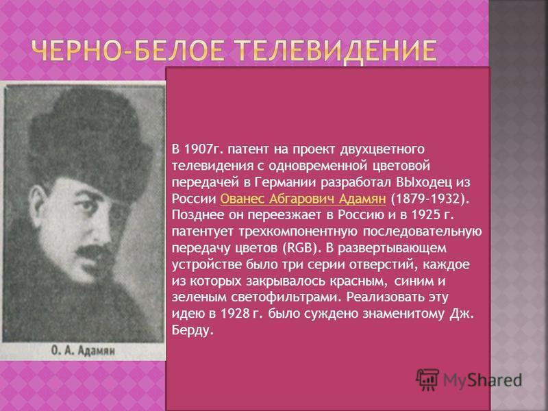 В 1907 г. патент на проект двухцветного телевидения с одновременной цветовой передачей в Германии разработал ВЫходец из России Ованес Абгарович Адамян (1879-1932). Позднее он переезжает в Россию и в 1925 г. патентует трехкомпонентную последовательную
