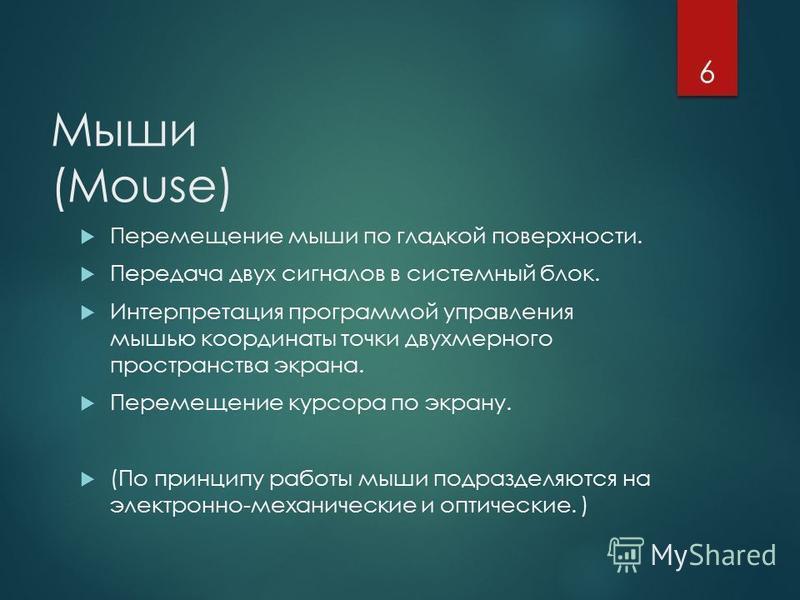 Мыши (Mouse) Перемещение мыши по гладкой поверхности. Передача двух сигналов в системный блок. Интерпретация программой управления мышью координаты точки двухмерного пространства экрана. Перемещение курсора по экрану. (По принципу работы мыши подразд