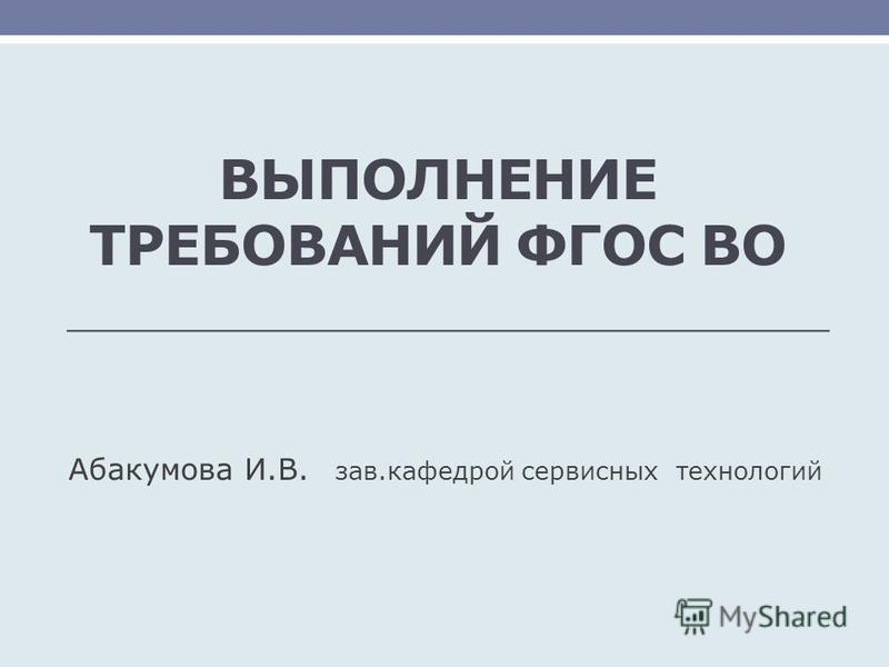 ВЫПОЛНЕНИЕ ТРЕБОВАНИЙ ФГОС ВО Абакумова И.В. зав.кафедрой сервисных технологий
