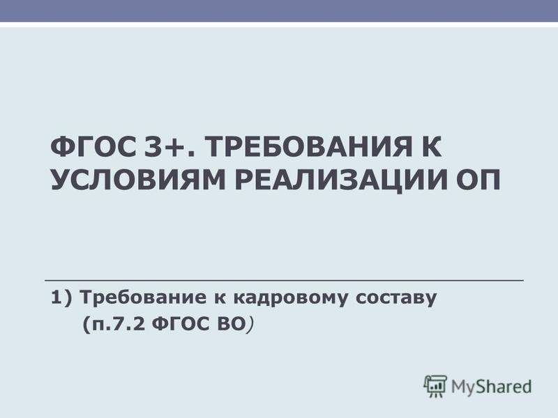 ФГОС 3+. ТРЕБОВАНИЯ К УСЛОВИЯМ РЕАЛИЗАЦИИ ОП 1) Требование к кадровому составу (п.7.2 ФГОС ВО)