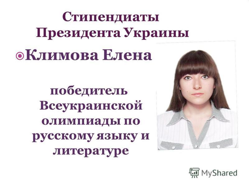 Стипендиаты Президента Украины Климова Елена победитель Всеукраинской олимпиады по русскому языку и литературе