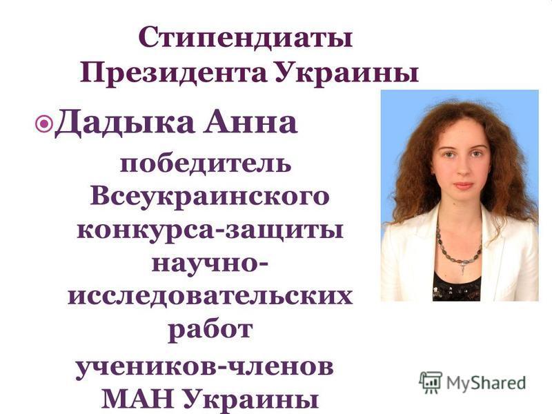 Стипендиаты Президента Украины Дадыка Анна победитель Всеукраинского конкурса-защиты научно- исследовательских работ учеников-членов МАН Украины