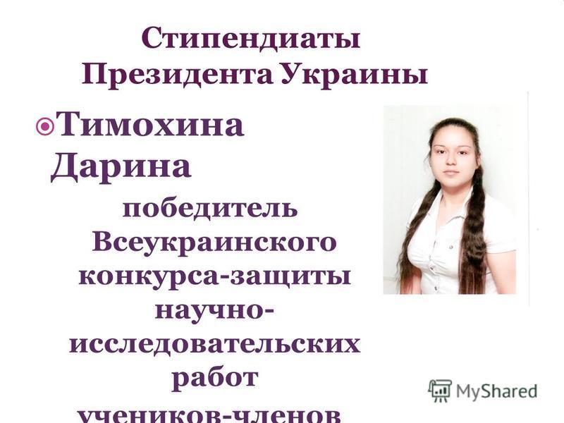 Стипендиаты Президента Украины Тимохина Дарина победитель Всеукраинского конкурса-защиты научно- исследовательских работ учеников-членов МАН Украины