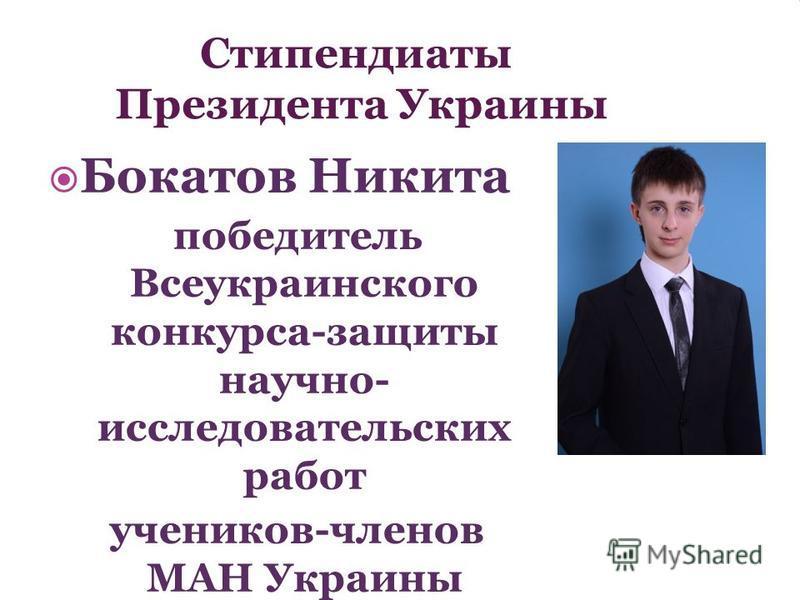 Стипендиаты Президента Украины Бокатов Никита победитель Всеукраинского конкурса-защиты научно- исследовательских работ учеников-членов МАН Украины