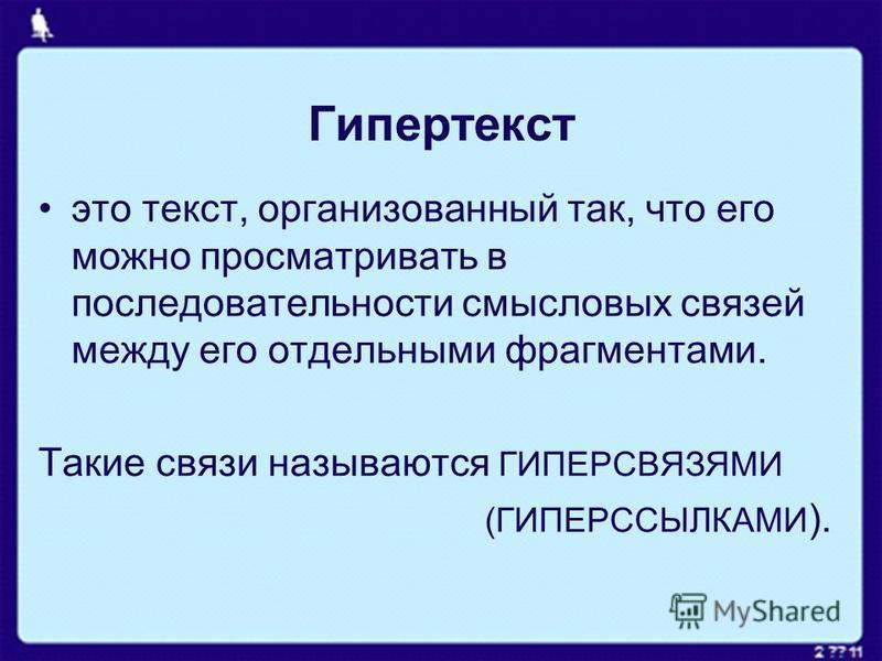 Гипертекст это текст, организованный так, что его можно просматривать в последовательности смысловых связей между его отдельными фрагментами. Такие связи называются ГИПЕРСВЯЗЯМИ (ГИПЕРССЫЛКАМИ ).