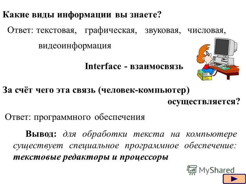 Какие виды информации вы знаете? Ответ: текстовая,графическая,звуковая,числовая, видеоинформация Interface - взаимосвязь За счёт чего эта связь (человек-компьютер) осуществляется? Ответ: программного обеспечения Вывод: для обработки текста на компьют