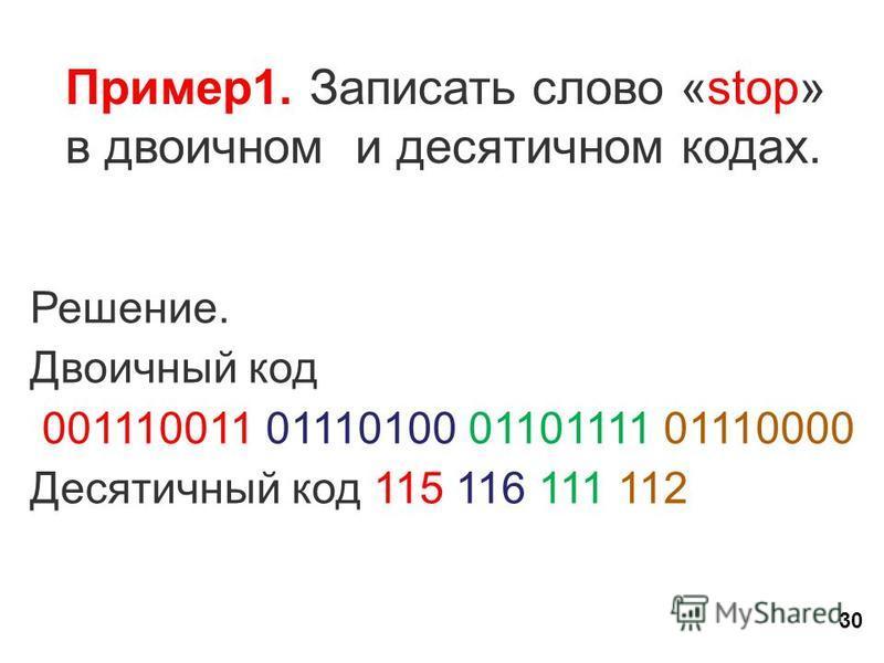 30 Пример 1. Записать слово «stop» в двоичном и десятичном кодах. Решение. Двоичный код 001110011 01110100 01101111 01110000 Десятичный код 115 116 111 112