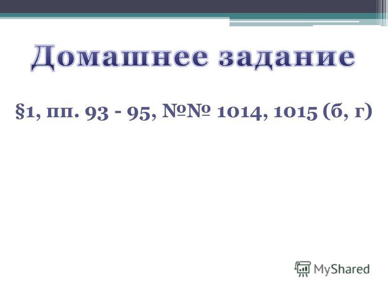 §1, пп. 93 - 95, 1014, 1015 (б, г)
