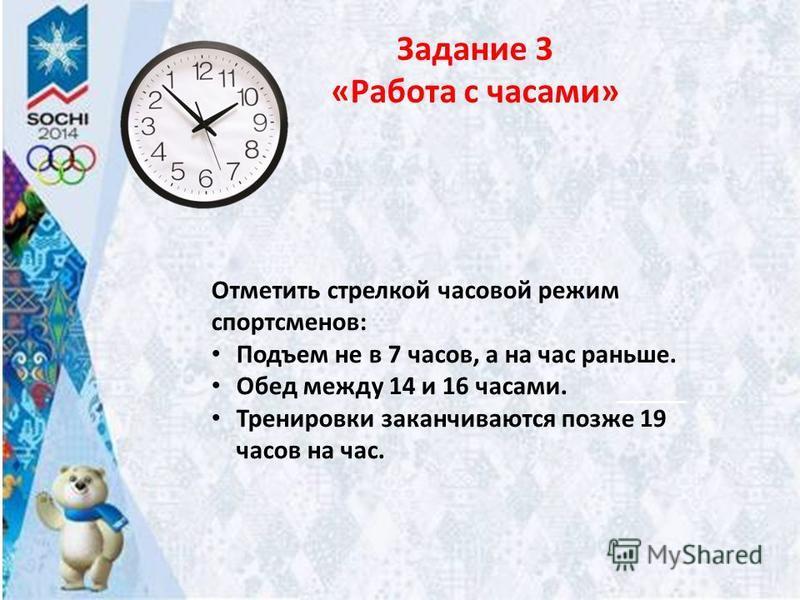 Задание 3 «Работа с часами» Отметить стрелкой часовой режим спортсменов: Подъем не в 7 часов, а на час раньше. Обед между 14 и 16 часами. Тренировки заканчиваются позже 19 часов на час.