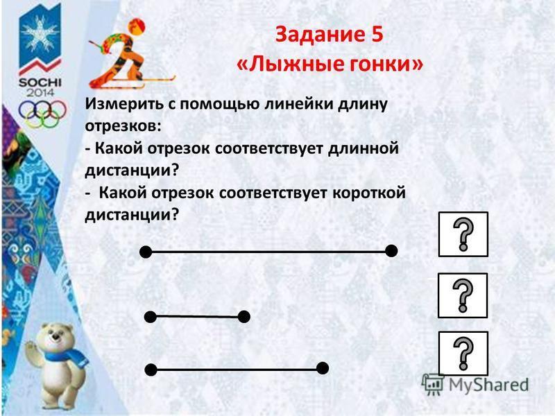 Задание 5 «Лыжные гонки» Измерить с помощью линейки длину отрезков: - Какой отрезок соответствует длинной дистанции? - Какой отрезок соответствует короткой дистанции?