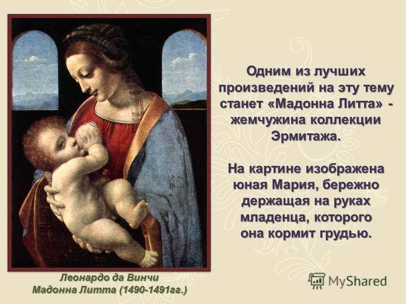 Леонардо да Винчи Мадонна Литта (1490-1491 гг.) Одним из лучших произведений на эту тему станет «Мадонна Литта» - жемчужина коллекции Эрмитажа. На картине изображена юная Мария, бережно держащая на руках младенца, которого она кормит грудью.
