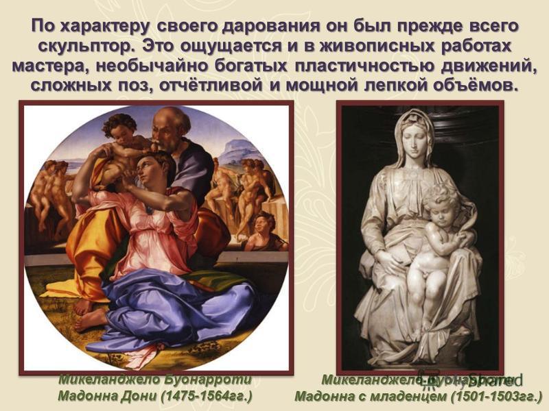 По характеру своего дарования он был прежде всего скульптор. Это ощущается и в живописных работах мастера, необычайно богатых пластичностью движений, сложных поз, отчётливой и мощной лепкой объёмов. Микеланджело Буонарроти Мадонна Дони (1475-1564 гг.