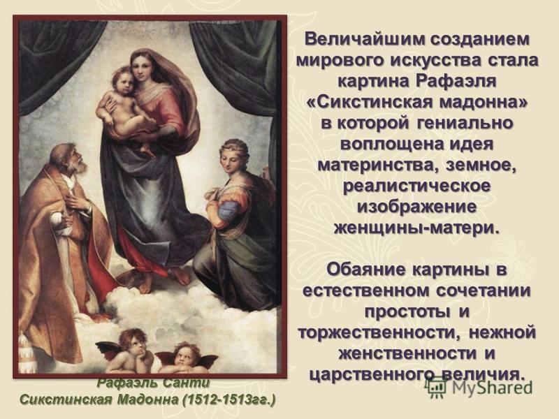 Рафаэль Санти Сикстинская Мадонна (1512-1513 гг.) Величайшим созданием мирового искусства стала картина Рафаэля «Сикстинская мадонна» в которой гениально воплощена идея материнства, земное, реалистическое изображение женщины-матери. Обаяние картины в