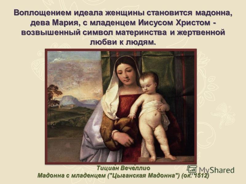Воплощением идеала женщины становится мадонна, дева Мария, с младенцем Иисусом Христом - возвышенный символ материнства и жертвенной любви к людям. Тициа́н Вече́лио Мадонна с младенцем (Цыганская Мадонна) (ок. 1512)