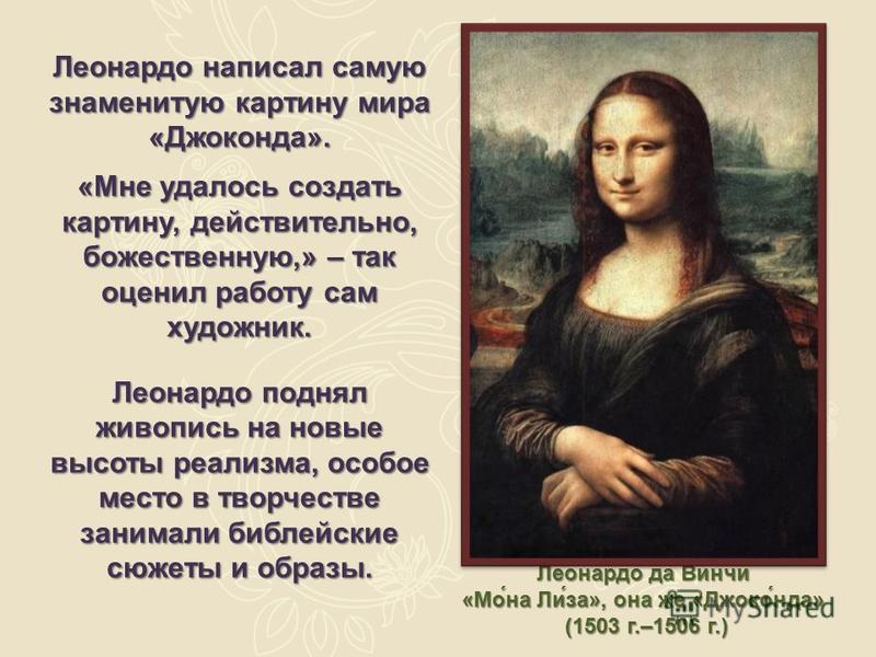 Леонардо написал самую знаменитую картину мира «Джоконда». «Мне удалось создать картину, действительно, божественную,» – так оценил работу сам художник. Леонардо поднял живопись на новые высоты реализма, особое место в творчестве занимали библейские