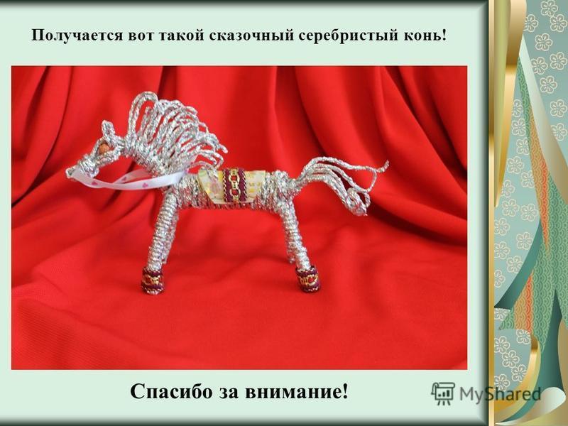 Получается вот такой сказочный серебристый конь! Спасибо за внимание!