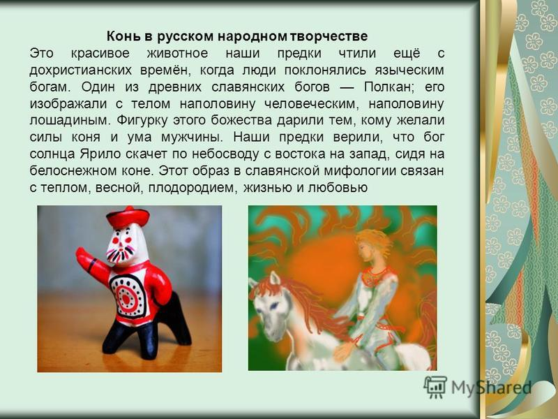 Конь в русском народном творчестве Это красивое животное наши предки чтили ещё с дохристианских времён, когда люди поклонялись языческим богам. Один из древних славянских богов Полкан; его изображали с телом наполовину человеческим, наполовину лошади