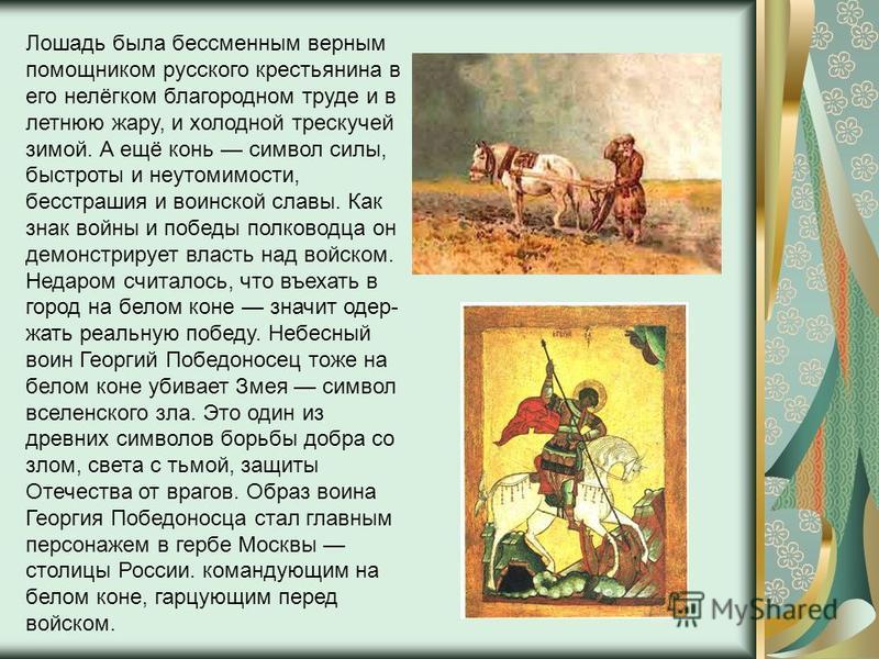 Лошадь была бессменным верным помощником русского крестьянина в его нелёгком благородном труде и в летнюю жару, и холодной трескучей зимой. А ещё конь символ силы, быстроты и неутомимости, бесстрашия и воинской славы. Как знак войны и победы полковод