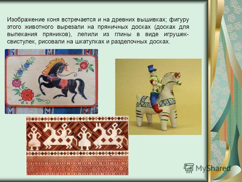 Изображение коня встречается и на древних вышивках; фигуру этого животного вырезали на пряничных досках (досках для выпекания пряников), лепили из глины в виде игрушек- свистулек, рисовали на шкатулках и разделочных досках.