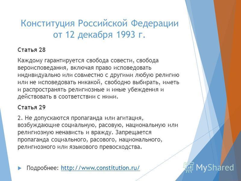 Конституция Российской Федерации от 12 декабря 1993 г. Статья 28 Каждому гарантируется свобода совести, свобода вероисповедания, включая право исповедовать индивидуально или совместно с другими любую религию или не исповедовать никакой, свободно выби
