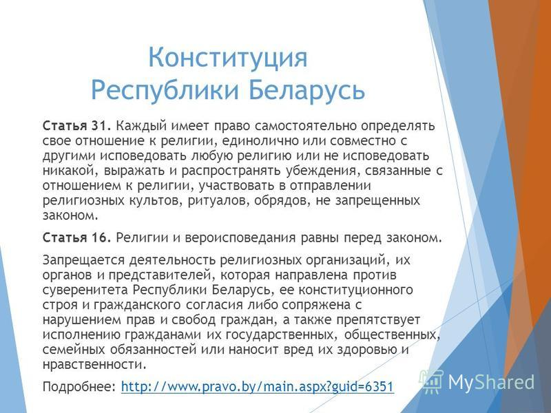 Конституция Республики Беларусь Статья 31. Каждый имеет право самостоятельно определять свое отношение к религии, единолично или совместно с другими исповедовать любую религию или не исповедовать никакой, выражать и распространять убеждения, связанны