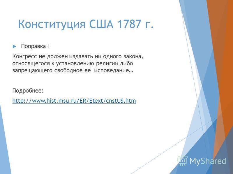 Конституция США 1787 г. Поправка I Конгресс не должен издавать ни одного закона, относящегося к установлению религии либо запрещающего свободное ее исповедание… Подробнее: http://www.hist.msu.ru/ER/Etext/cnstUS.htm