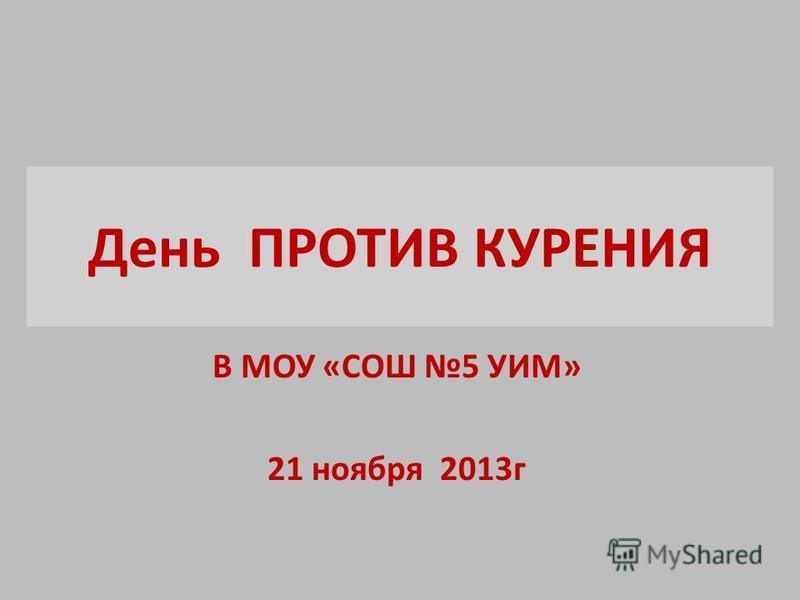 День ПРОТИВ КУРЕНИЯ В МОУ «СОШ 5 УИМ» 21 ноября 2013 г