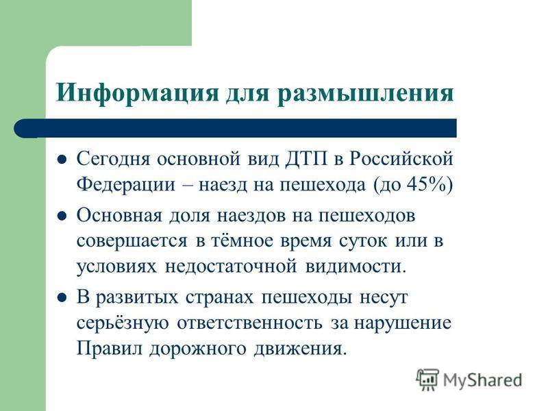 Информация для размышления Сегодня основной вид ДТП в Российской Федерации – наезд на пешехода (до 45%) Основная доля наездов на пешеходов совершается в тёмное время суток или в условиях недостаточной видимости. В развитых странах пешеходы несут серь