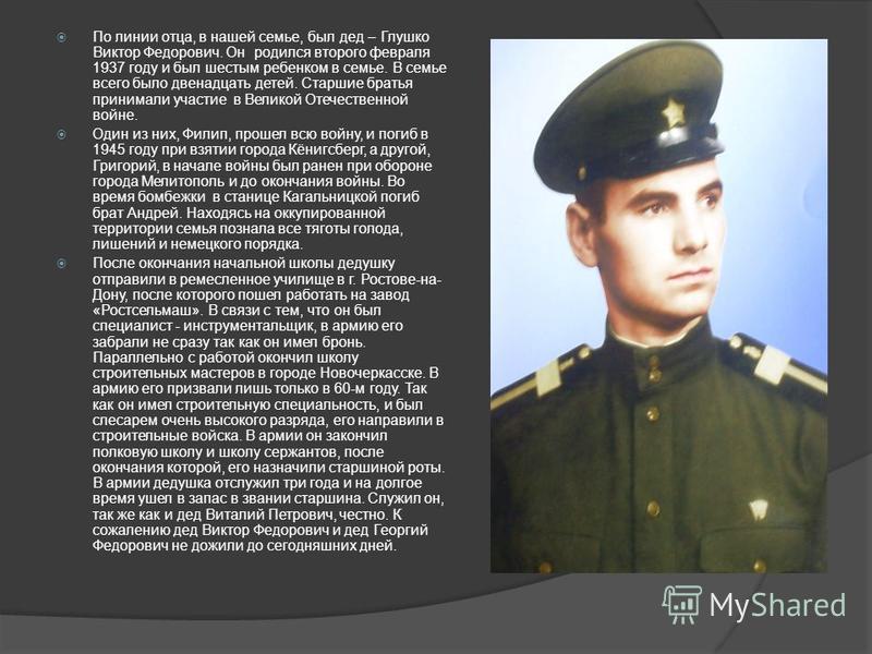 По линии отца, в нашей семье, был дед – Глушко Виктор Федорович. Он родился второго февраля 1937 году и был шестым ребенком в семье. В семье всего было двенадцать детей. Старшие братья принимали участие в Великой Отечественной войне. Один из них, Фил