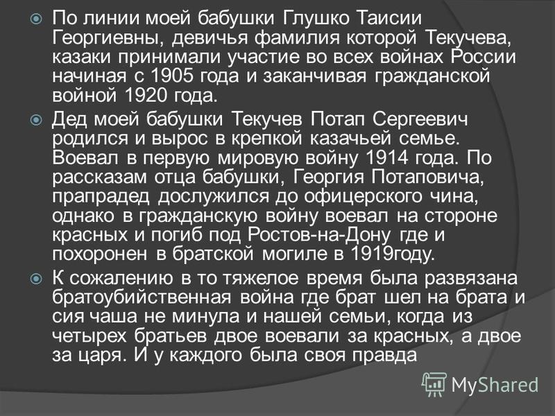 По линии моей бабушки Глушко Таисии Георгиевны, девичья фамилия которой Текучева, казаки принимали участие во всех войнах России начиная с 1905 года и заканчивая гражданской войной 1920 года. Дед моей бабушки Текучев Потап Сергеевич родился и вырос в