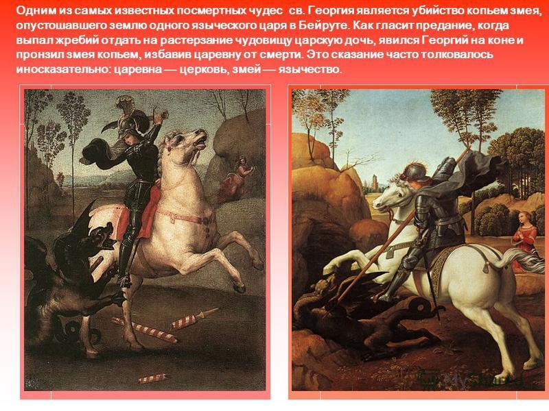 Одним из самых известных посмертных чудес св. Георгия является убийство копьем змея, опустошавшего землю одного языческого царя в Бейруте. Как гласит предание, когда выпал жребий отдать на растерзание чудовищу царскую дочь, явился Георгий на коне и п
